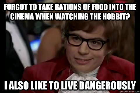 forgot to take rations of food into the cinema when watching the hobbit? I also like to live Dangerously - forgot to take rations of food into the cinema when watching the hobbit? I also like to live Dangerously  Dangerously - Austin Powers