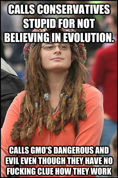 Calls Conservatives stupid for not believing in Evolution. Calls GMO's dangerous and evil even though they have no FUCKING clue how they work - Calls Conservatives stupid for not believing in Evolution. Calls GMO's dangerous and evil even though they have no FUCKING clue how they work  College Liberal