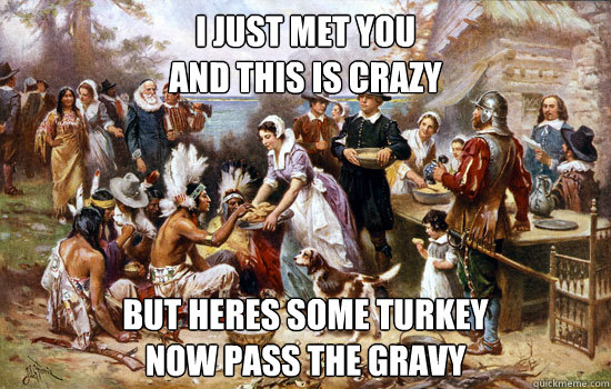 I just met you and this is crazy But heres some turkey Now pass the gravy