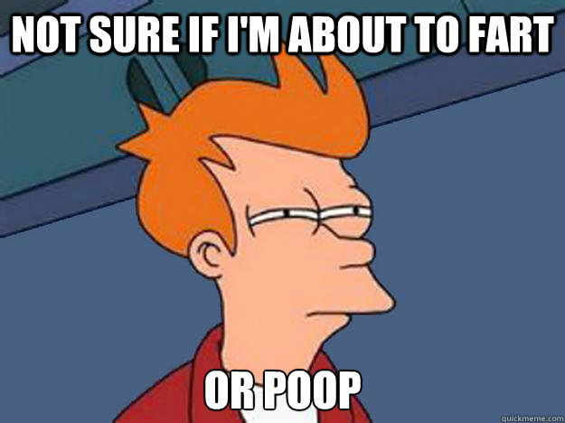 Not sure if I'm about to fart or poop