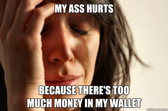 my ass hurts because there's too  much money in my wallet  - my ass hurts because there's too  much money in my wallet   First World Problems