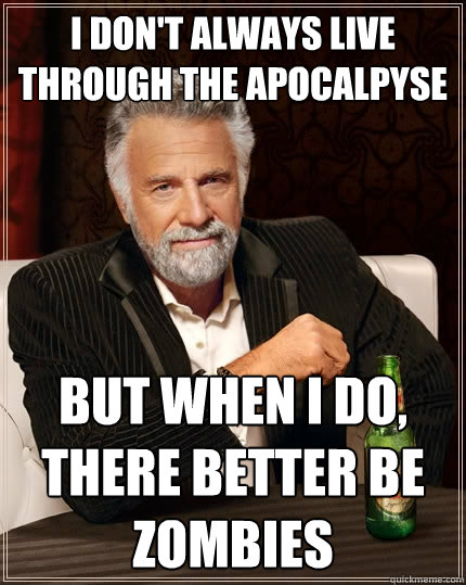 I don't always live through the apocalpyse But when I do, there better be zombies - I don't always live through the apocalpyse But when I do, there better be zombies  The Most Interesting Man In The World