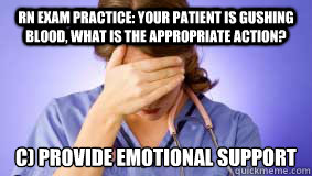 b91d4bfe5528055cbfe08fe536f3f199369c7f8f5bd1eba70b98cb8a7761d664 rn exam practice your patient is gushing blood, what is the,Nursing Exam Meme