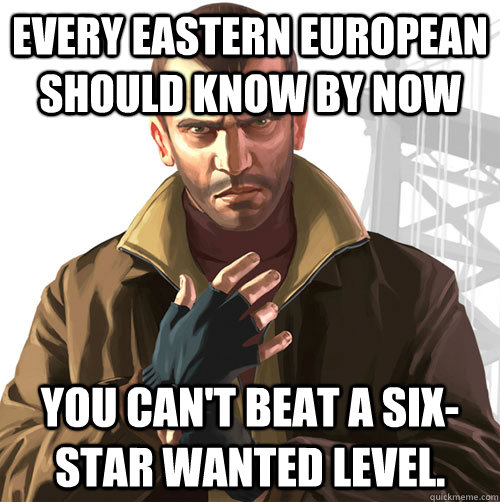 Every Eastern European should know by now You can't beat a six-star wanted level.  - Every Eastern European should know by now You can't beat a six-star wanted level.   Niko Bellic
