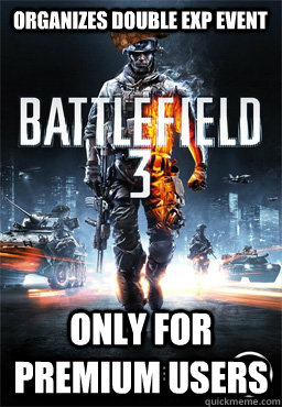 Organizes double exp event Only for premium users  Scumbag Battlefield 3