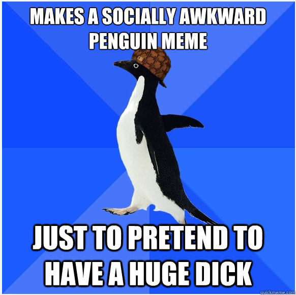 Makes a Socially awkward penguin meme just to pretend to have a huge dick  Scumbag Socially Awkward Penguin