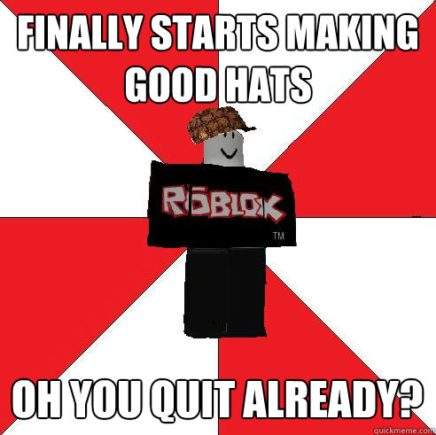FINALLY STARTS MAKING GOOD HATS OH YOU QUIT ALREADY?