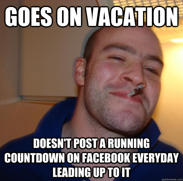 b91f54c9bc7d6a28445d9a80082f94f96b195f30751a2a128782e220a7a0e796 goes on vacation doesn't post a running countdown on facebook,Count Down Meme