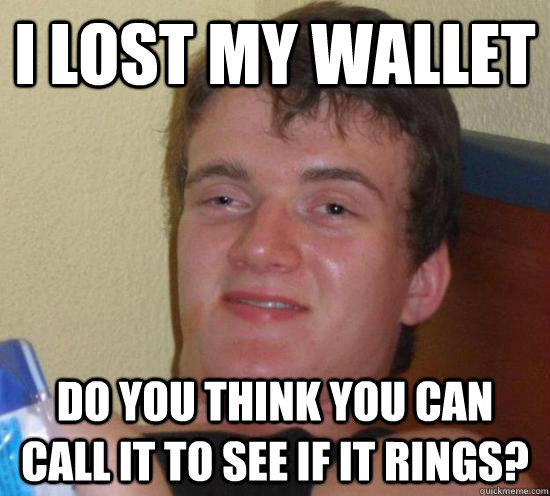 I lost my wallet do you think you can call it to see if it rings? - I lost my wallet do you think you can call it to see if it rings?  Really High Guy