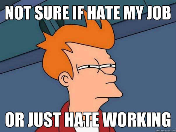 Not sure if hate my job or just hate working  Futurama Fry