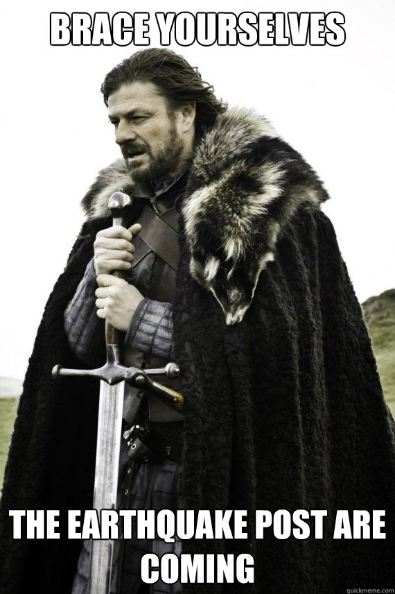 Brace yourselves the earthquake post are coming - Brace yourselves the earthquake post are coming  Brace yourself
