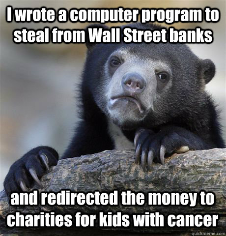 I wrote a computer program to steal from Wall Street banks and redirected the money to charities for kids with cancer - I wrote a computer program to steal from Wall Street banks and redirected the money to charities for kids with cancer  Confession Bear