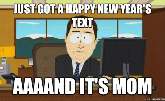 Just got a happy new year's text AAAAND It's mom - Just got a happy new year's text AAAAND It's mom  aaaand its gone