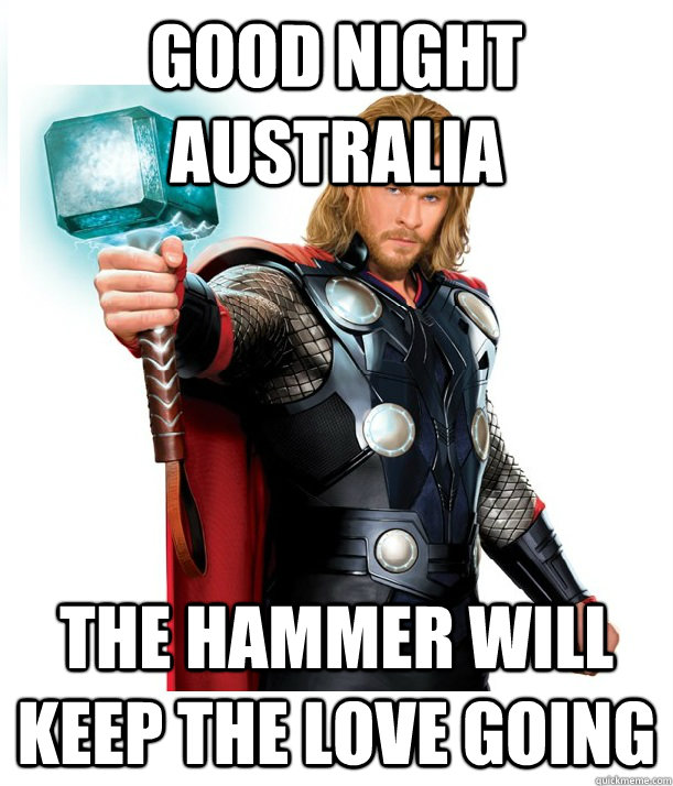Good night Australia The hammer will keep the love going