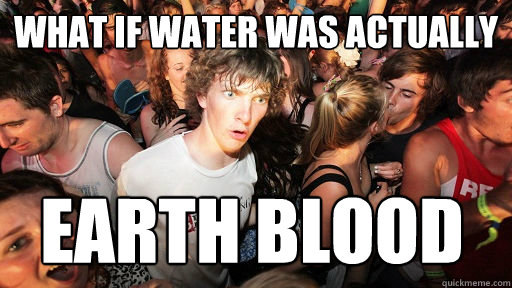 What if water was actually earth blood - What if water was actually earth blood  Sudden Clarity Clarence