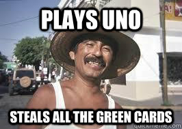 plays uno steals all the green cards - plays uno steals all the green cards  Dirty Mexican