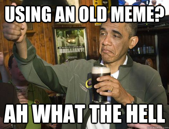Using an old meme? Ah what the hell - Using an old meme? Ah what the hell  Upvoting Obama