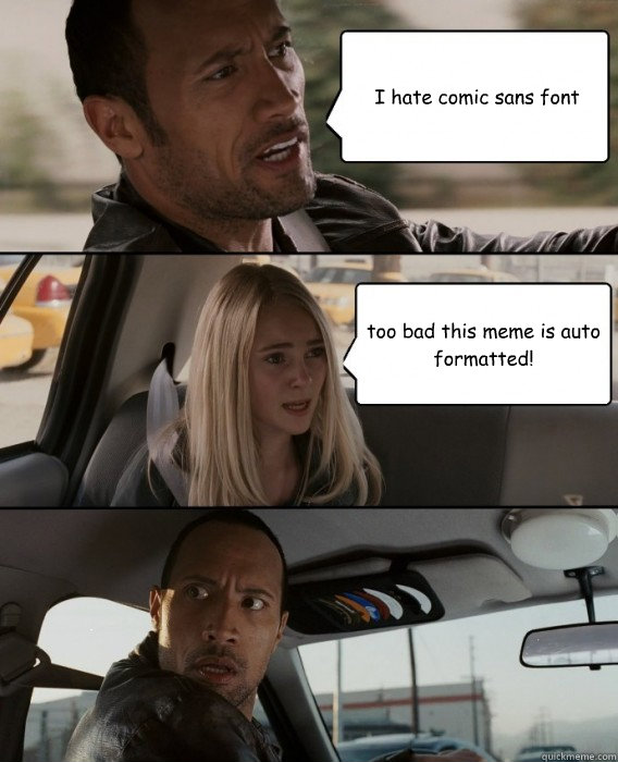 I hate comic sans font too bad this meme is auto formatted! - I hate comic sans font too bad this meme is auto formatted!  The Rock Driving
