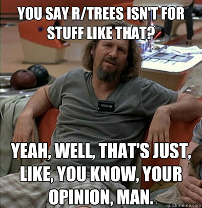 You say r/trees isn't for stuff like that? Yeah, well, that's just, like, you know, your opinion, man.
