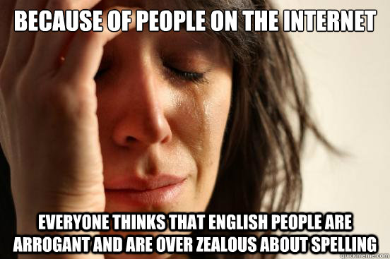 Because of people on the internet  everyone thinks that english people are arrogant and are over zealous about spelling  - Because of people on the internet  everyone thinks that english people are arrogant and are over zealous about spelling   First World Problems
