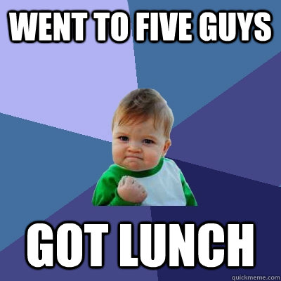 Went to five guys Got lunch - Went to five guys Got lunch  Success Kid