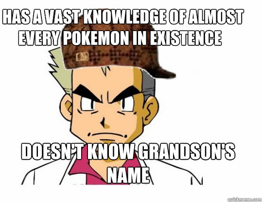 Has a vast knowledge of almost every pokemon in existence  Doesn't know grandson's name