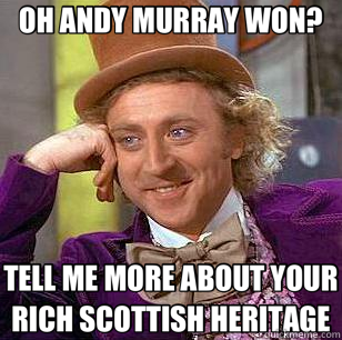 OH ANDY MURRAY WON? TELL ME MORE ABOUT YOUR RICH SCOTTISH HERITAGE  Condescending Wonka