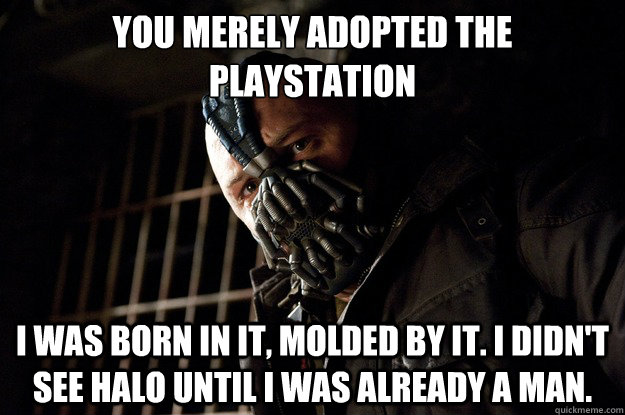 You merely adopted the playstation I was born in it, molded by it. I didn't see halo until i was already a man. - You merely adopted the playstation I was born in it, molded by it. I didn't see halo until i was already a man.  Angry Bane