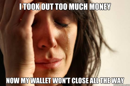 I took out too much money Now my wallet won't close all the way - I took out too much money Now my wallet won't close all the way  First World Problems