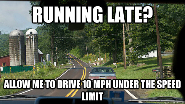 Running Late? Allow me to drive 10 mph under the speed limit - Running Late? Allow me to drive 10 mph under the speed limit  Misc