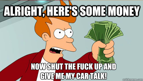 Alright, here's some money Now shut the fuck up and  give me my car talk! - Alright, here's some money Now shut the fuck up and  give me my car talk!  Fry shut up and take my money credit card