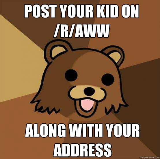 Post your kid on /r/aww Along with your address  Pedo Bear