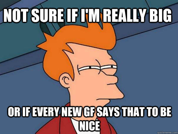 Not sure if i'm really big or if every new gf says that to be nice - Not sure if i'm really big or if every new gf says that to be nice  Futurama Fry