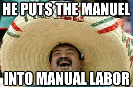 He puts the manuel into manual labor - He puts the manuel into manual labor  Merry mexican