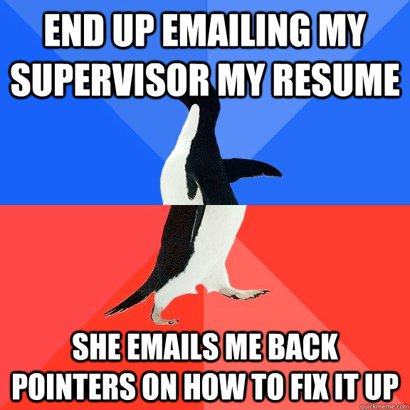 end up emailing my supervisor my resume she emails me back pointers on how to fix it up - end up emailing my supervisor my resume she emails me back pointers on how to fix it up  Socially Awkward Awesome Penguin