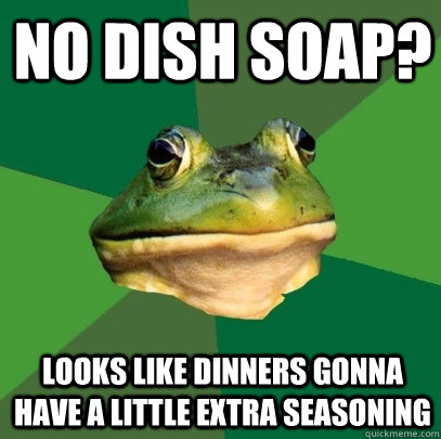 no dish soap? looks like dinners gonna have a little extra seasoning  - no dish soap? looks like dinners gonna have a little extra seasoning   Foul Bachelor Frog