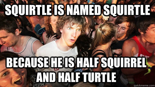 Squirtle is named squirtle because he is half squirrel and half turtle - Squirtle is named squirtle because he is half squirrel and half turtle  Sudden Clarity Clarence