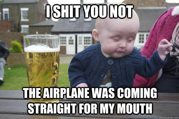 i shit you not the airplane was coming straight for my mouth  drunk baby