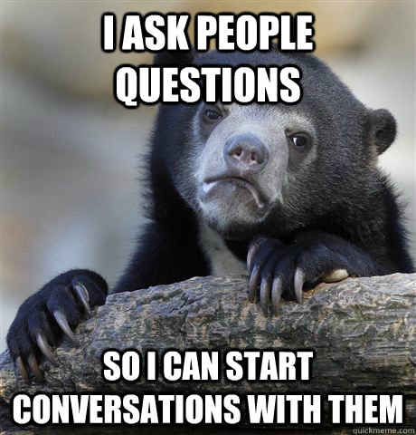 i ask people questions so i can start conversations with them - i ask people questions so i can start conversations with them  Confession Bear
