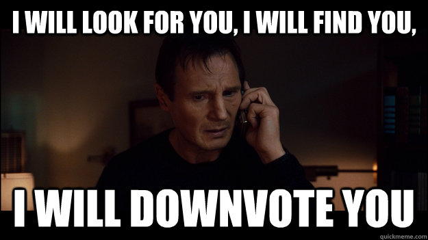 i will look for you, i will find you, i will downvote you - i will look for you, i will find you, i will downvote you  Misc