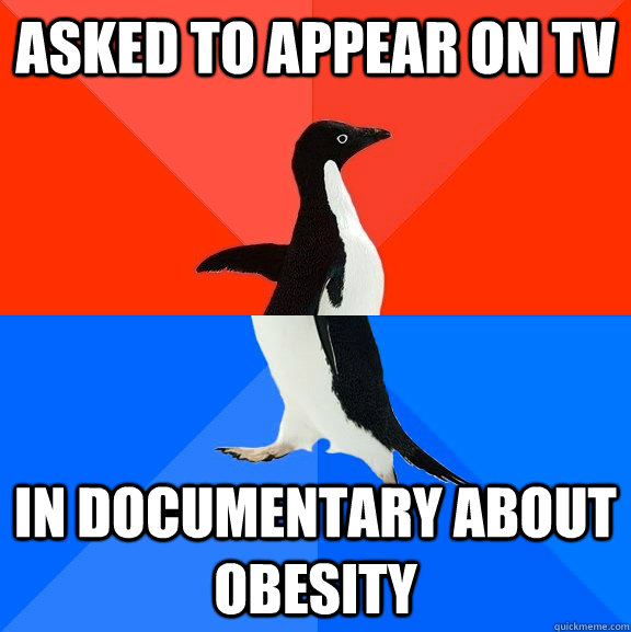 asked to appear on TV in documentary about obesity - asked to appear on TV in documentary about obesity  Socially Awesome Awkward Penguin