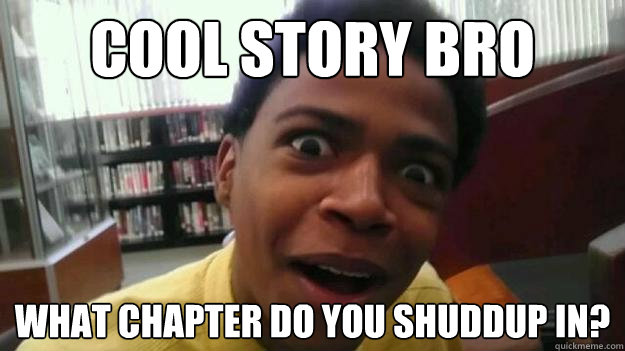 COOL STORY bro What chapter do you shuddup in? - COOL STORY bro What chapter do you shuddup in?  OH REALLY