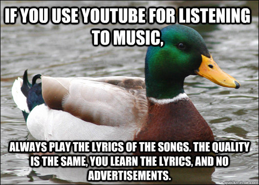 If you use youtube for listening to music, Always play the lyrics of the songs. The quality is the same, you learn the lyrics, and no advertisements. - If you use youtube for listening to music, Always play the lyrics of the songs. The quality is the same, you learn the lyrics, and no advertisements.  Actual Advice Mallard