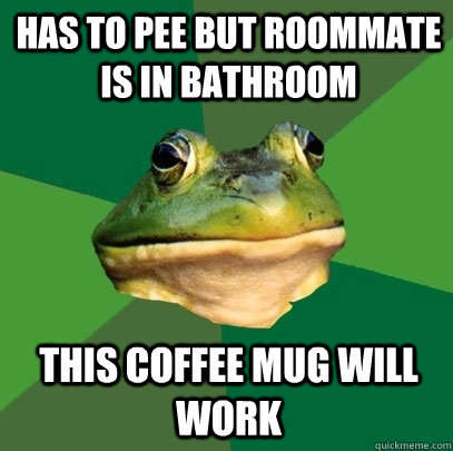 has to pee but roommate is in bathroom this coffee mug will work - has to pee but roommate is in bathroom this coffee mug will work  Foul Bachelor Frog