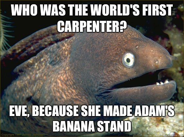 Who was the world's first carpenter? Eve, because she made Adam's banana stand  - Who was the world's first carpenter? Eve, because she made Adam's banana stand   Bad Joke Eel