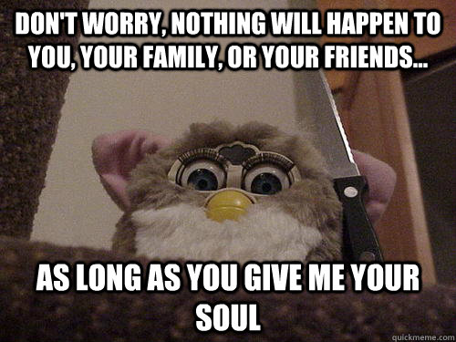 DON'T WORRY, NOTHING WILL HAPPEN TO YOU, YOUR FAMILY, OR YOUR FRIENDS... AS LONG AS YOU GIVE ME YOUR SOUL  Creepy Furby