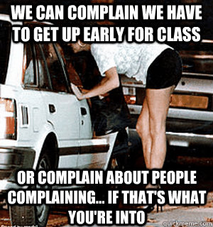 WE can complain we have to get up early for class or complain about people complaining... if that's what you're into - WE can complain we have to get up early for class or complain about people complaining... if that's what you're into  Karma Whore