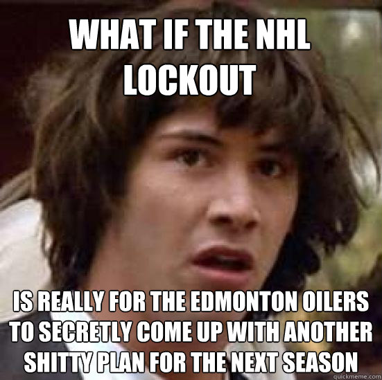 b94a8553f05479aac0420caede6f8a3c3ff0e24771a21e598bcd9f7f51f538e5 what if the nhl lockout is really for the edmonton oilers to