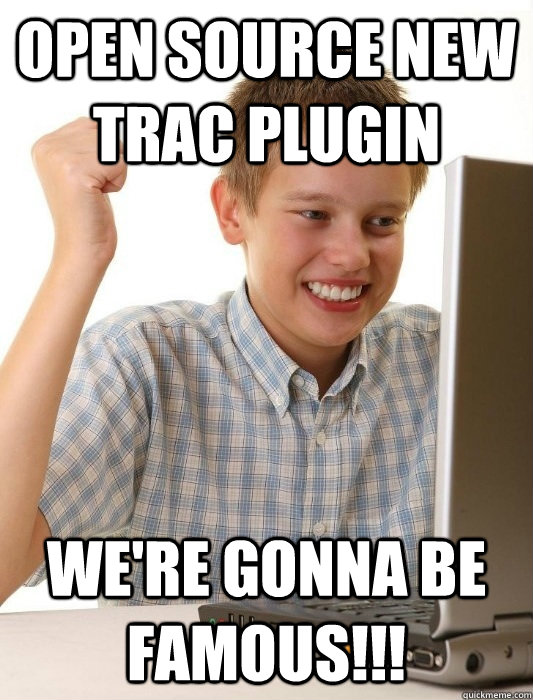 open source new trac plugin we're gonna be famous!!! - open source new trac plugin we're gonna be famous!!!  First Day on the Internet Kid
