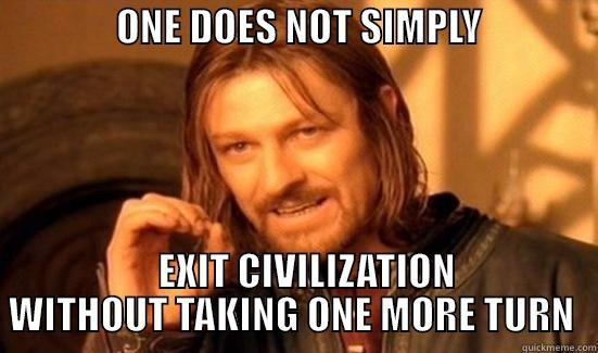 Bean plays Civ 6 -                ONE DOES NOT SIMPLY                      EXIT CIVILIZATION WITHOUT TAKING ONE MORE TURN  Boromir